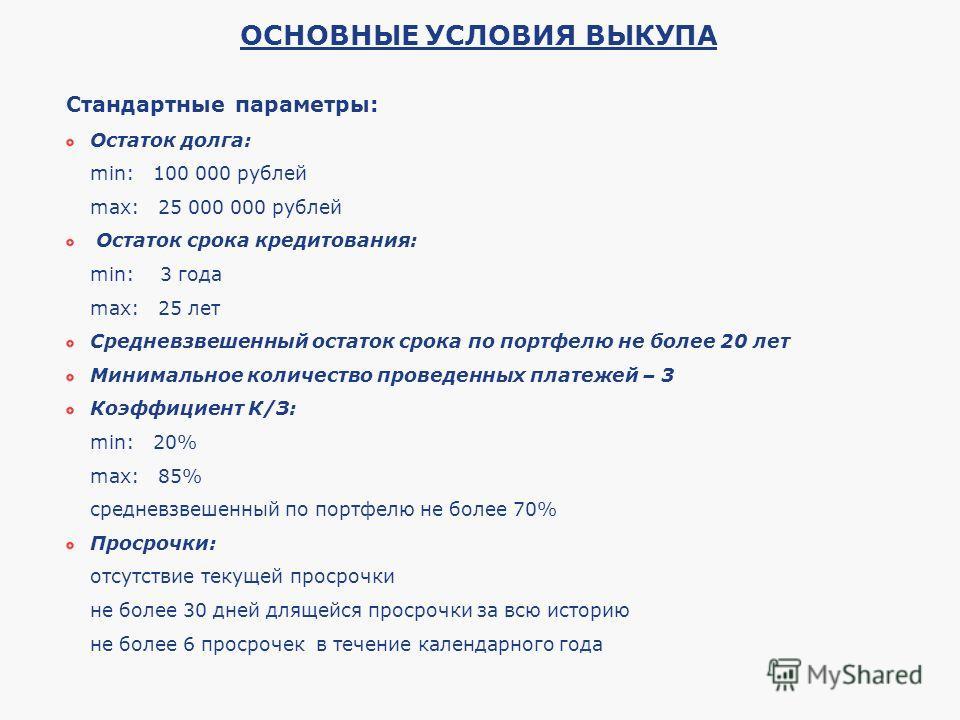 Стандартные параметры: Остаток долга: min: 100 000 рублей max: 25 000 000 рублей Остаток срока кредитования: min: 3 года max: 25 лет Средневзвешенный остаток срока по портфелю не более 20 лет Минимальное количество проведенных платежей – 3 Коэффициен