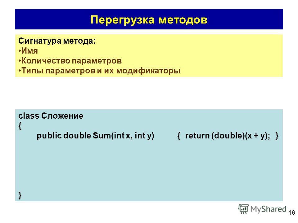 16 Перегрузка методов Сигнатура метода: Имя Количество параметров Типы параметров и их модификаторы class Сложение { public double Sum(int x, int y) { return (double)(x + y); } }
