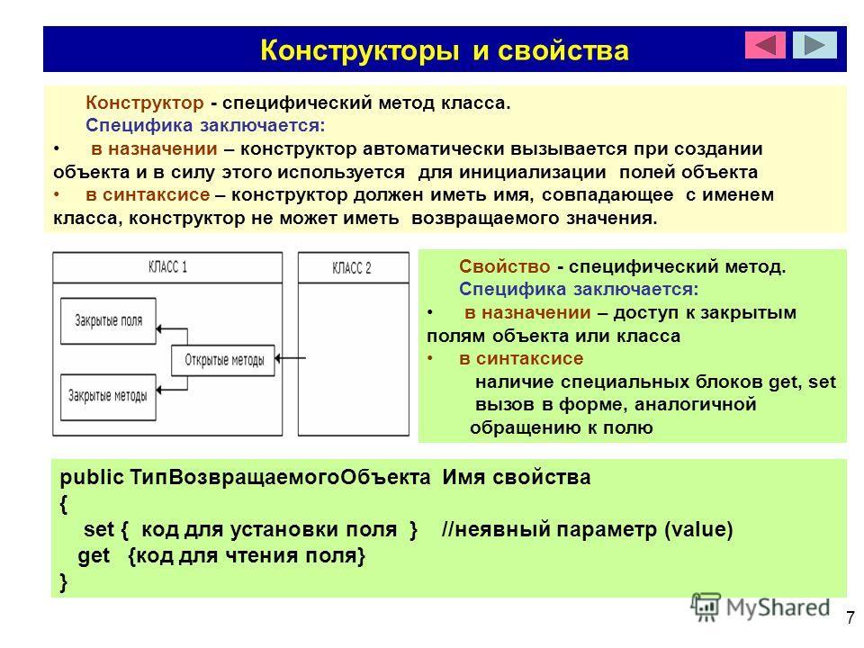 7 Конструкторы и свойства Конструктор - специфический метод класса. Специфика заключается: в назначении – конструктор автоматически вызывается при создании объекта и в силу этого используется для инициализации полей объекта в синтаксисе – конструктор