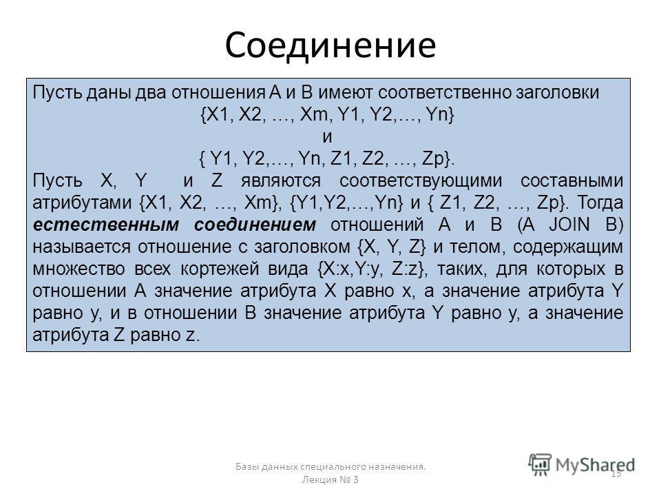 Соединение Базы данных специального назначения. Лекция 3 15 Пусть даны два отношения A и B имеют соответственно заголовки {X1, X2, …, Xm, Y1, Y2,…, Yn} и { Y1, Y2,…, Yn, Z1, Z2, …, Zp}. Пусть X, Y и Z являются соответствующими составными атрибутами {