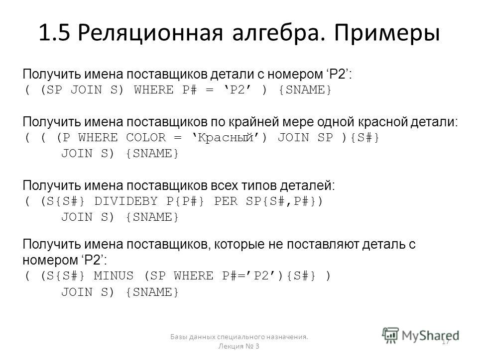 1.5 Реляционная алгебра. Примеры Получить имена поставщиков детали с номером P2: ( (SP JOIN S) WHERE P# = P2 ) {SNAME} Получить имена поставщиков по крайней мере одной красной детали: ( ( (P WHERE COLOR = Красный) JOIN SP ){S#} JOIN S) {SNAME} Получи