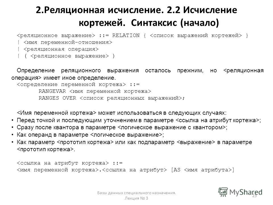 2.Реляционная исчисление. 2.2 Исчисление кортежей. Синтаксис (начало) Базы данных специального назначения. Лекция 3 23 ::= RELATION { } | | ( ) Определение реляционного выражения осталось прежним, но имеет иное определение. ::= RANGEVAR RANGES OVER ;