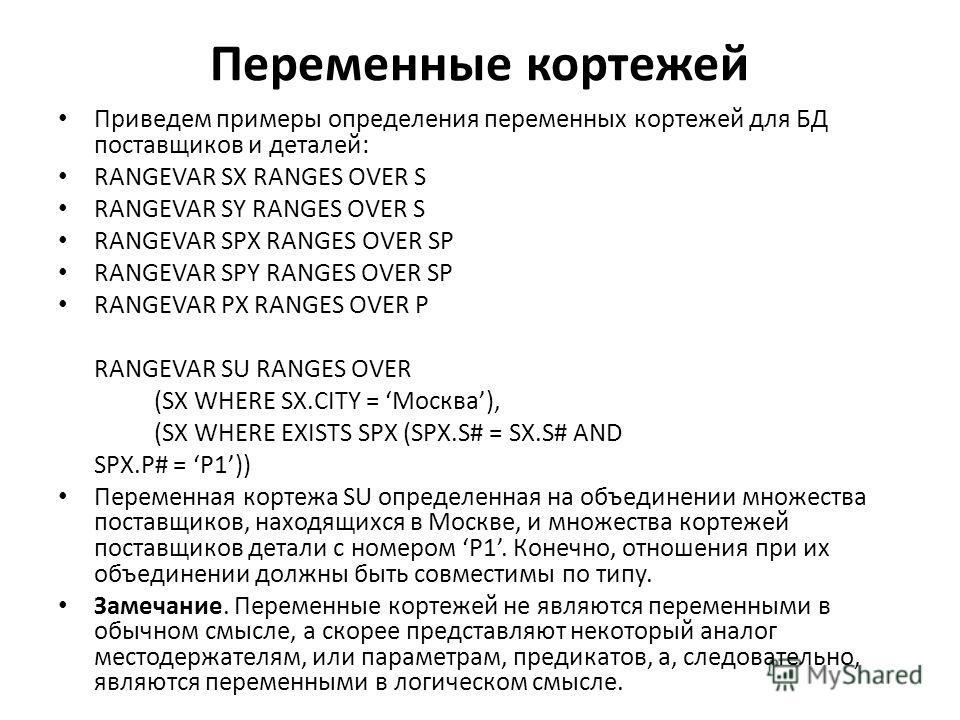 Переменные кортежей Приведем примеры определения переменных кортежей для БД поставщиков и деталей: RANGEVAR SX RANGES OVER S RANGEVAR SY RANGES OVER S RANGEVAR SPX RANGES OVER SP RANGEVAR SPY RANGES OVER SP RANGEVAR PX RANGES OVER P RANGEVAR SU RANGE