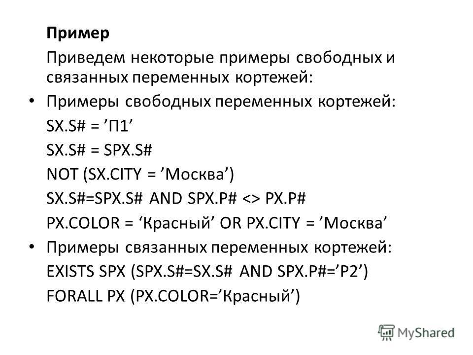 Пример Приведем некоторые примеры свободных и связанных переменных кортежей: Примеры свободных переменных кортежей: SX.S# = П1 SX.S# = SPX.S# NOT (SX.CITY = Москва) SX.S#=SPX.S# AND SPX.P#  PX.P# PX.COLOR = Красный OR PX.CITY = Москва Примеры связанн