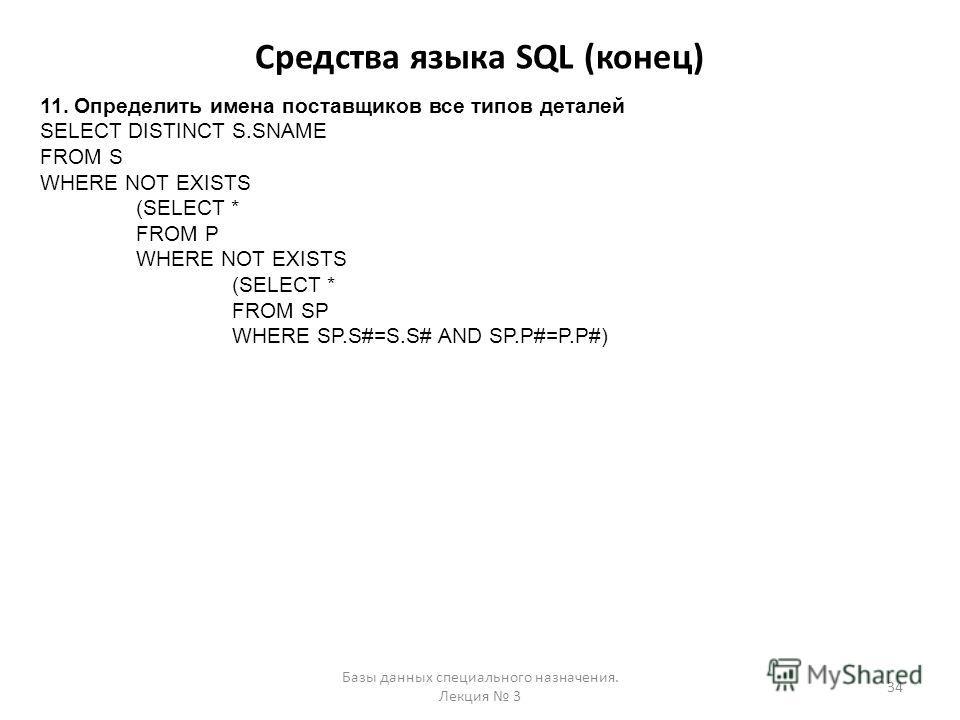 Средства языка SQL (конец) Базы данных специального назначения. Лекция 3 34 11. Определить имена поставщиков все типов деталей SELECT DISTINCT S.SNAME FROM S WHERE NOT EXISTS (SELECT * FROM P WHERE NOT EXISTS (SELECT * FROM SP WHERE SP.S#=S.S# AND SP