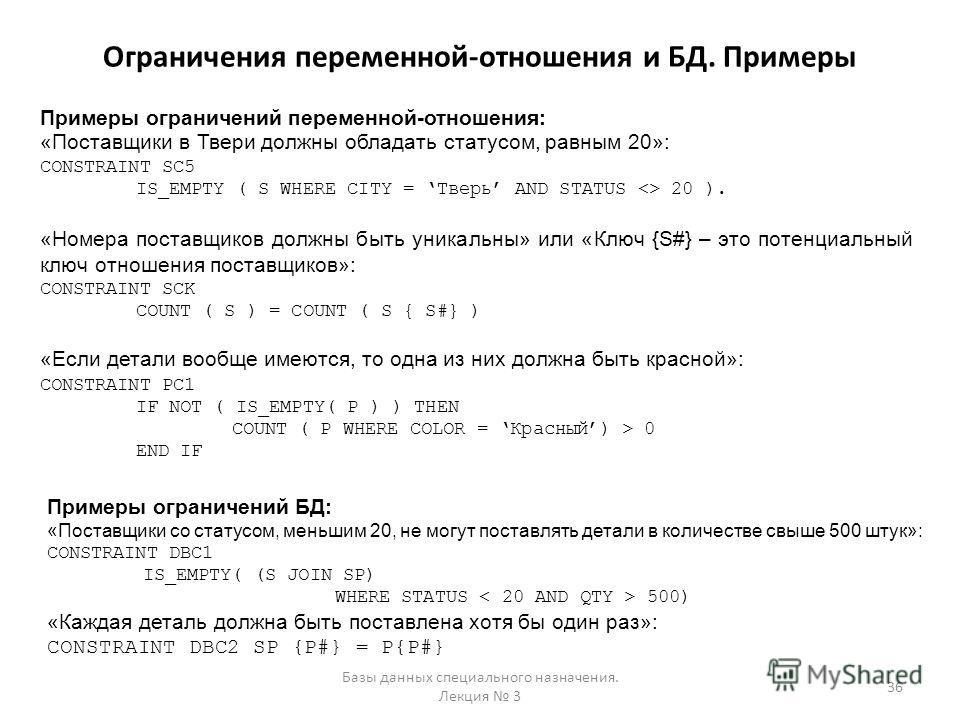 Ограничения переменной-отношения и БД. Примеры Базы данных специального назначения. Лекция 3 36 Примеры ограничений переменной-отношения: «Поставщики в Твери должны обладать статусом, равным 20»: CONSTRAINT SC5 IS_EMPTY ( S WHERE CITY = Тверь AND STA