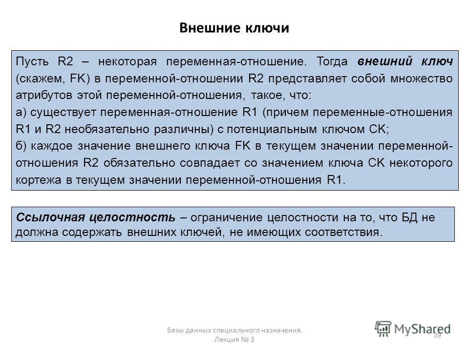 Внешние ключи Базы данных специального назначения. Лекция 3 39 Пусть R2 – некоторая переменная-отношение. Тогда внешний ключ (скажем, FK) в переменной-отношении R2 представляет собой множество атрибутов этой переменной-отношения, такое, что: а) сущес