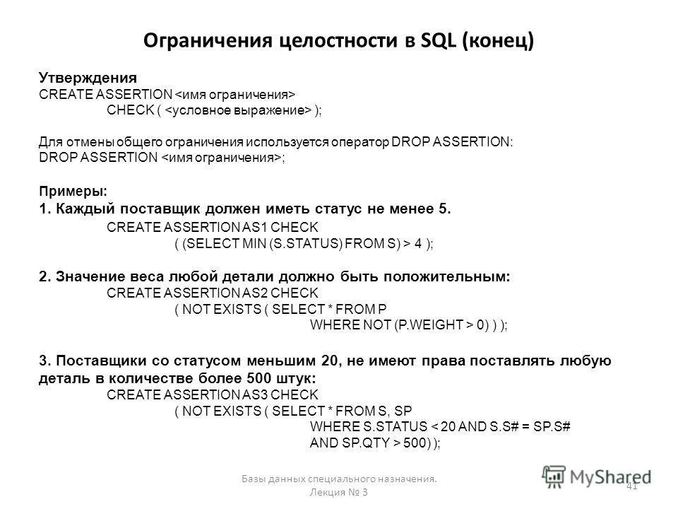 Ограничения целостности в SQL (конец) Базы данных специального назначения. Лекция 3 41 Утверждения CREATE ASSERTION CHECK ( ); Для отмены общего ограничения используется оператор DROP ASSERTION: DROP ASSERTION ; Примеры: 1. Каждый поставщик должен им