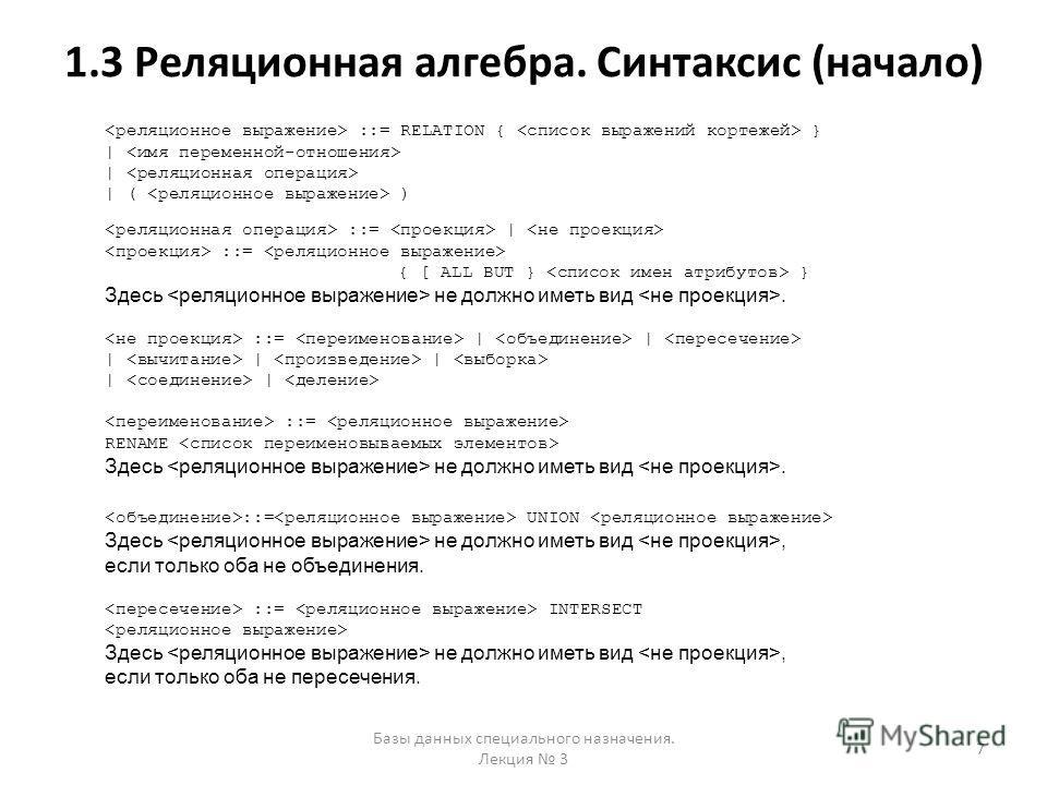 1.3 Реляционная алгебра. Синтаксис (начало) Базы данных специального назначения. Лекция 3 7 ::= RELATION { } | | ( ) ::= | ::= { [ ALL BUT } } Здесь не должно иметь вид. ::= | | | | | | | ::= RENAME Здесь не должно иметь вид. ::= UNION Здесь не должн