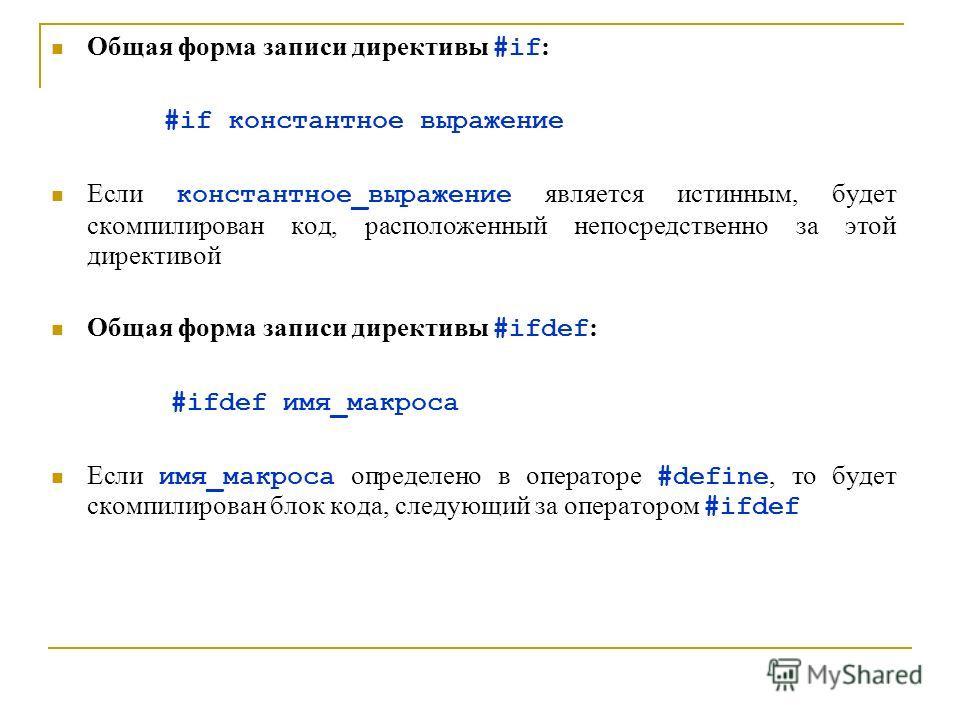 Общая форма записи директивы #if : #if константное выражение Если константное_выражение является истинным, будет скомпилирован код, расположенный непосредственно за этой директивой Общая форма записи директивы #ifdef : #ifdef имя_макроса Если имя_мак
