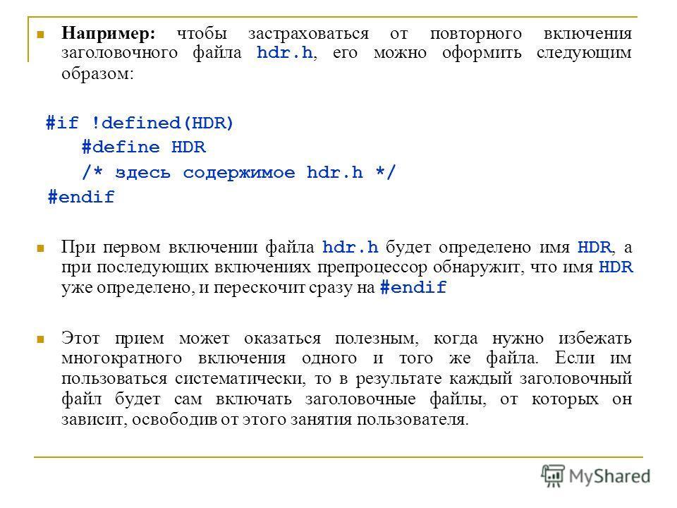 Например: чтобы застраховаться от повторного включения заголовочного файла hdr.h, его можно оформить следующим образом: #if !defined(HDR) #define HDR /* здесь содержимое hdr.h */ #endif При первом включении файла hdr.h будет определено имя HDR, а при