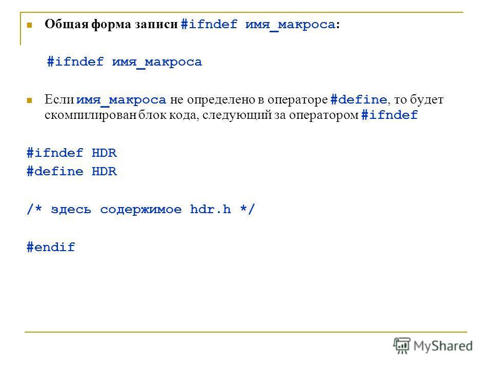 Общая форма записи #ifndef имя_макроса : #ifndef имя_макроса Если имя_макроса не определено в операторе #define, то будет скомпилирован блок кода, следующий за оператором #ifndef #ifndef HDR #define HDR /* здесь содержимое hdr.h */ #endif