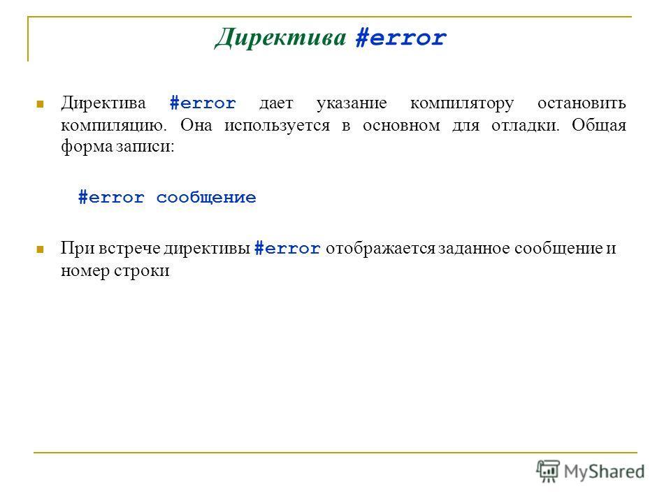 Директива #error Директива #error дает указание компилятору остановить компиляцию. Она используется в основном для отладки. Общая форма записи: #error сообщение При встрече директивы #error отображается заданное сообщение и номер строки