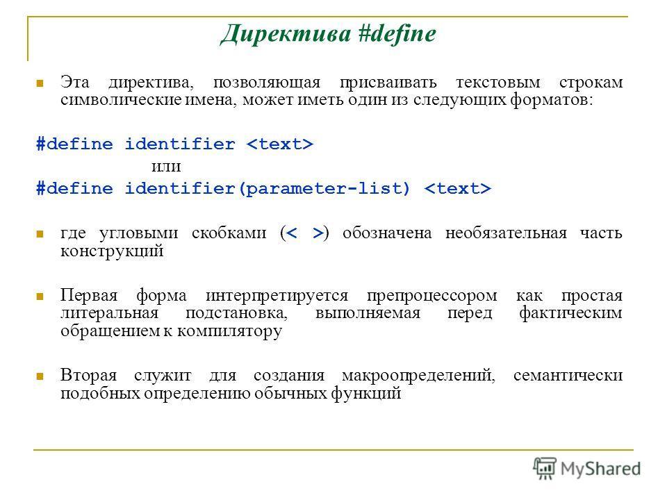 Директива #define Эта директива, позволяющая присваивать текстовым строкам символические имена, может иметь один из следующих форматов: #define identifier или #define identifier(parameter-list) где угловыми скобками ( ) обозначена необязательная част