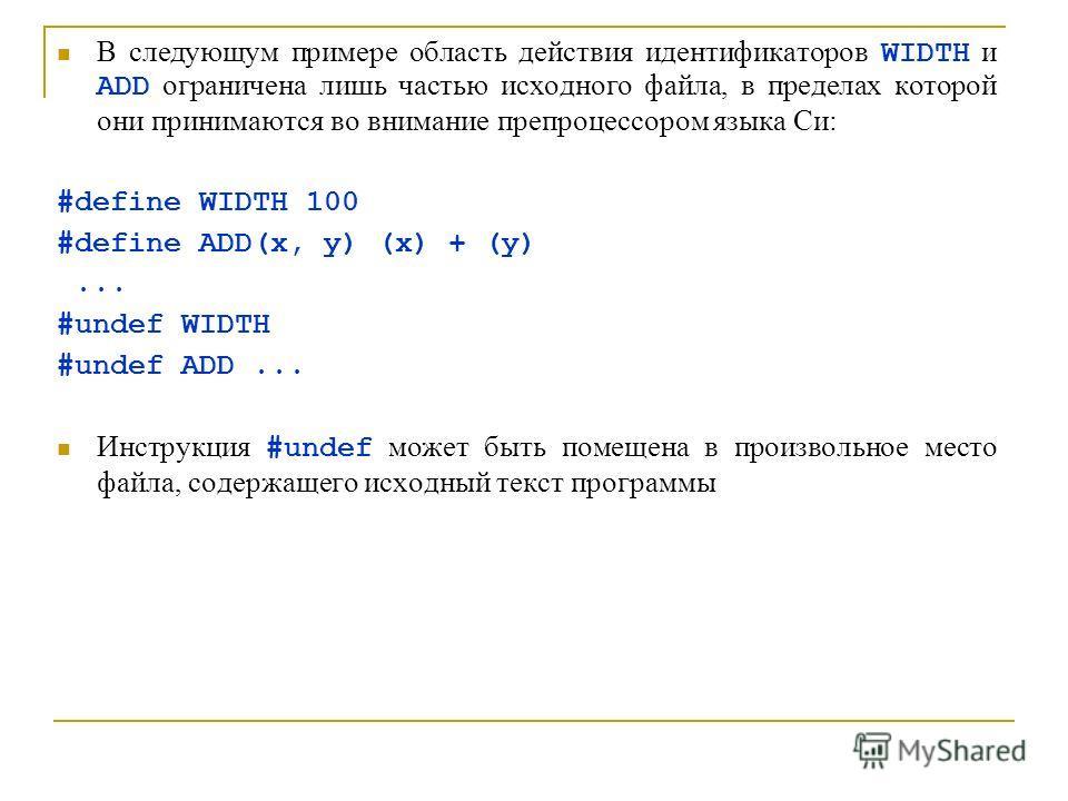 В следующум примере область действия идентификаторов WIDTH и ADD ограничена лишь частью исходного файла, в пределах которой они принимаются во внимание препроцессором языка Си: #define WIDTH 100 #define ADD(x, y) (x) + (y)... #undef WIDTH #undef ADD.