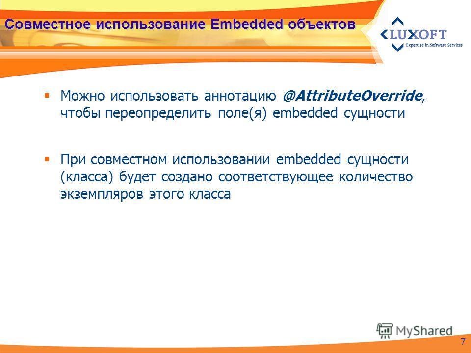Совместное использование Embedded объектов Можно использовать аннотацию @AttributeOverride, чтобы переопределить поле(я) embedded сущности При совместном использовании embedded сущности (класса) будет создано соответствующее количество экземпляров эт