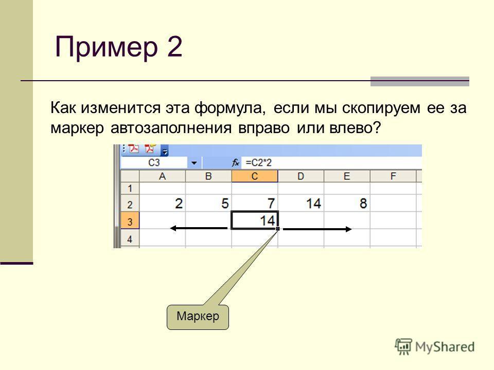Пример 2 Как изменится эта формула, если мы скопируем ее за маркер автозаполнения вправо или влево? Маркер