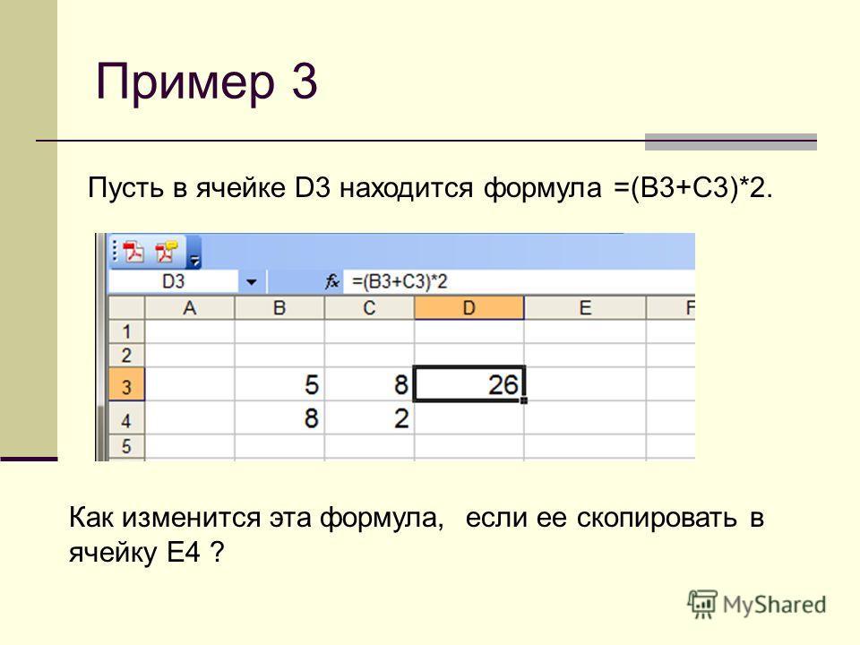 Пример 3 Пусть в ячейке D3 находится формула =(B3+С3)*2. Как изменится эта формула, если ее скопировать в ячейку E4 ?