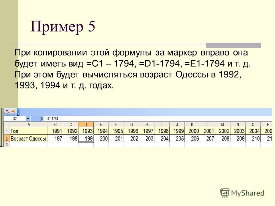 Пример 5 При копировании этой формулы за маркер вправо она будет иметь вид =C1 – 1794, =D1-1794, =Е1-1794 и т. д. При этом будет вычисляться возраст Одессы в 1992, 1993, 1994 и т. д. годах.