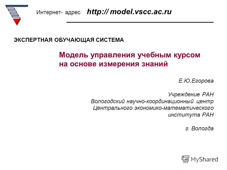 Интернет- адрес http:// model.vscc.ac.ru _______________________________________________ ЭКСПЕРТНАЯ ОБУЧАЮЩАЯ СИСТЕМА Модель управления учебным курсом на основе измерения знаний Е.Ю.Егорова Учреждение РАН Вологодский научно-координационный центр Цент