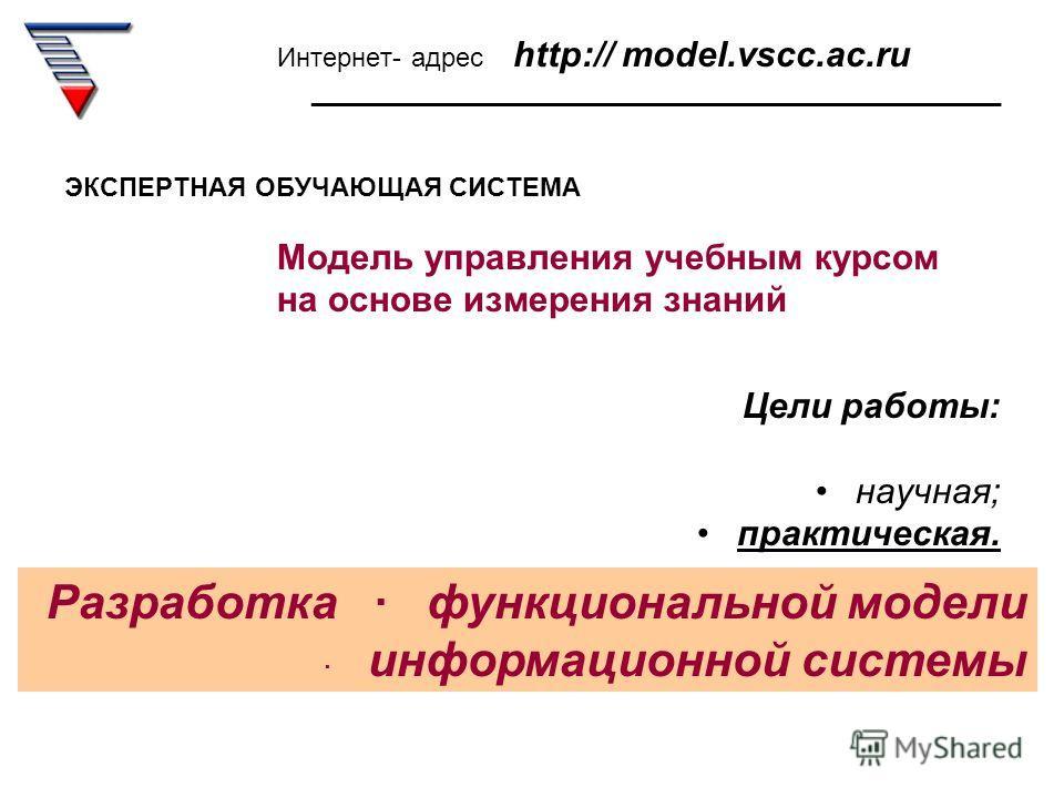 Интернет- адрес http:// model.vscc.ac.ru _______________________________________________ ЭКСПЕРТНАЯ ОБУЧАЮЩАЯ СИСТЕМА Модель управления учебным курсом на основе измерения знаний Цели работы: научная; практическая. Разработка функциональной модели инф