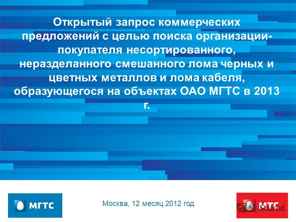 Открытый запрос коммерческих предложений с целью поиска организации- покупателя несортированного, неразделанного смешанного лома черных и цветных металлов и лома кабеля, образующегося на объектах ОАО МГТС в 2013 г. Москва, 12 месяц 2012 год