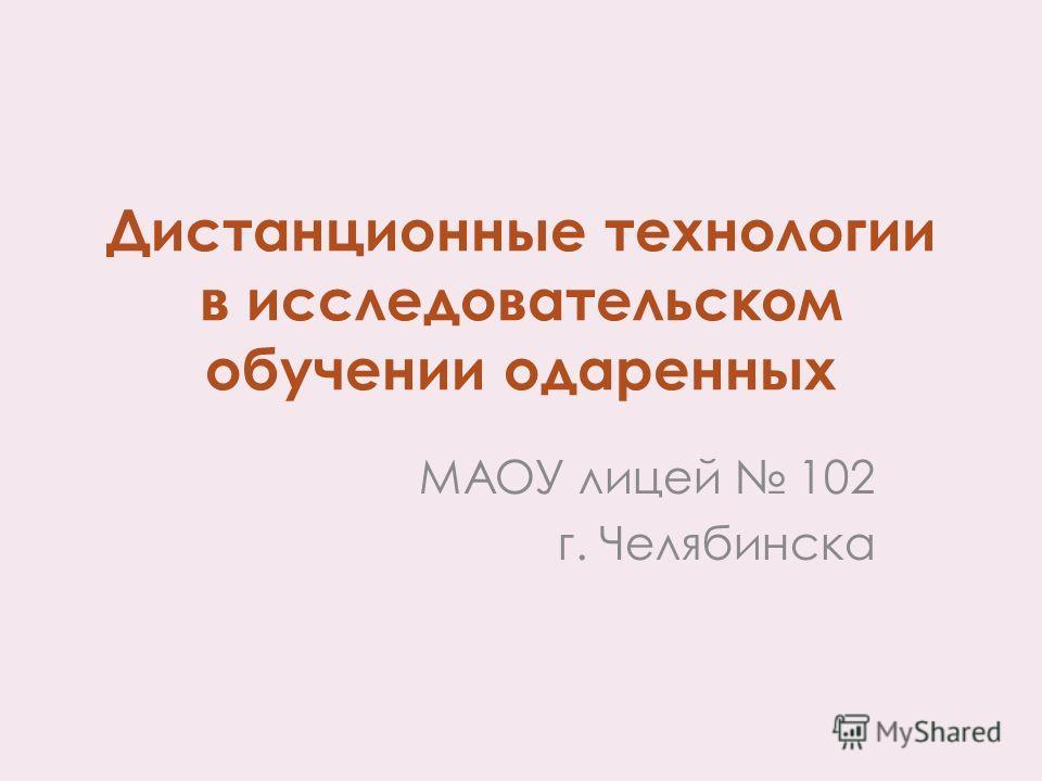 Дистанционные технологии в исследовательском обучении одаренных МАОУ лицей 102 г. Челябинска