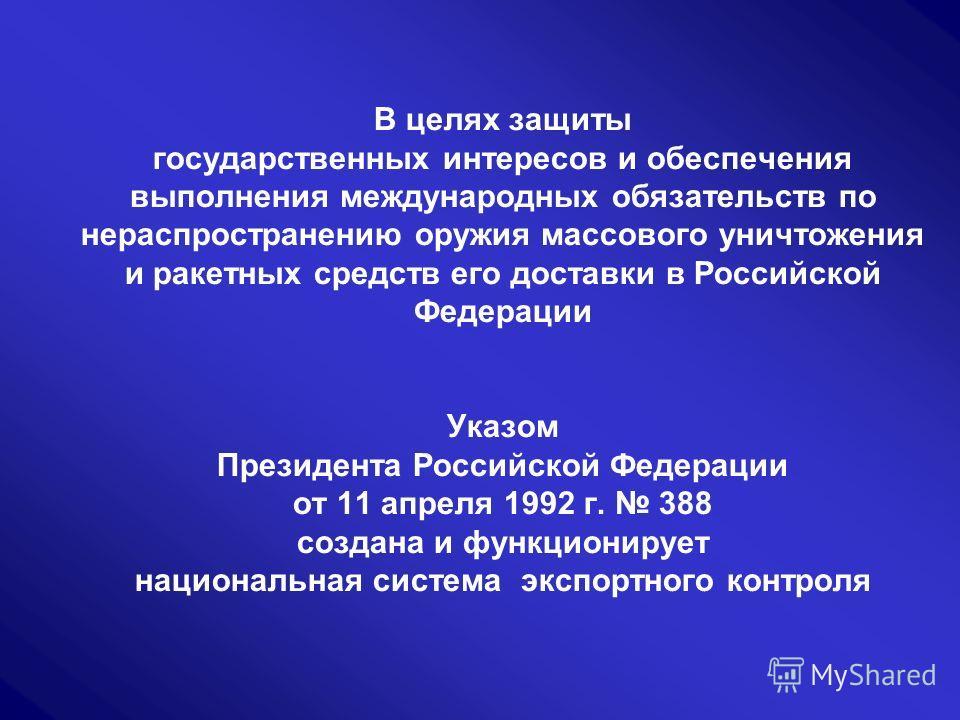 В целях защиты государственных интересов и обеспечения выполнения международных обязательств по нераспространению оружия массового уничтожения и ракетных средств его доставки в Российской Федерации Указом Президента Российской Федерации от 11 апреля