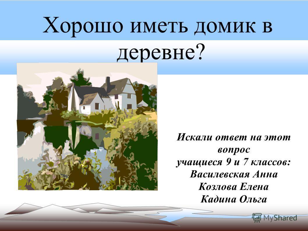 Хорошо иметь домик в деревне? Искали ответ на этот вопрос учащиеся 9 и 7 классов: Василевская Анна Козлова Елена Кадина Ольга 32