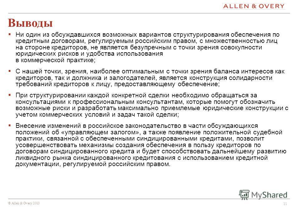 © Allen & Overy 2013 11 Выводы Ни один из обсуждавшихся возможных вариантов структурирования обеспечения по кредитным договорам, регулируемым российским правом, с множественностью лиц на стороне кредиторов, не является безупречным с точки зрения сово