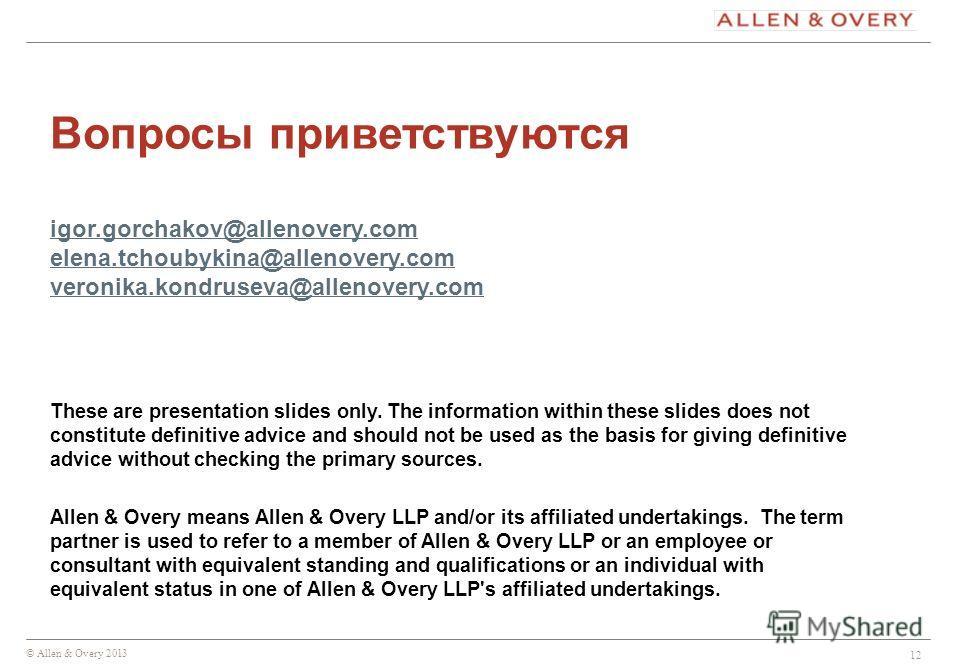 © Allen & Overy 2013 12 Вопросы приветствуются igor.gorchakov@allenovery.com elena.tchoubykina@allenovery.com veronika.kondruseva@allenovery.com igor.gorchakov@allenovery.com elena.tchoubykina@allenovery.com veronika.kondruseva@allenovery.com These a
