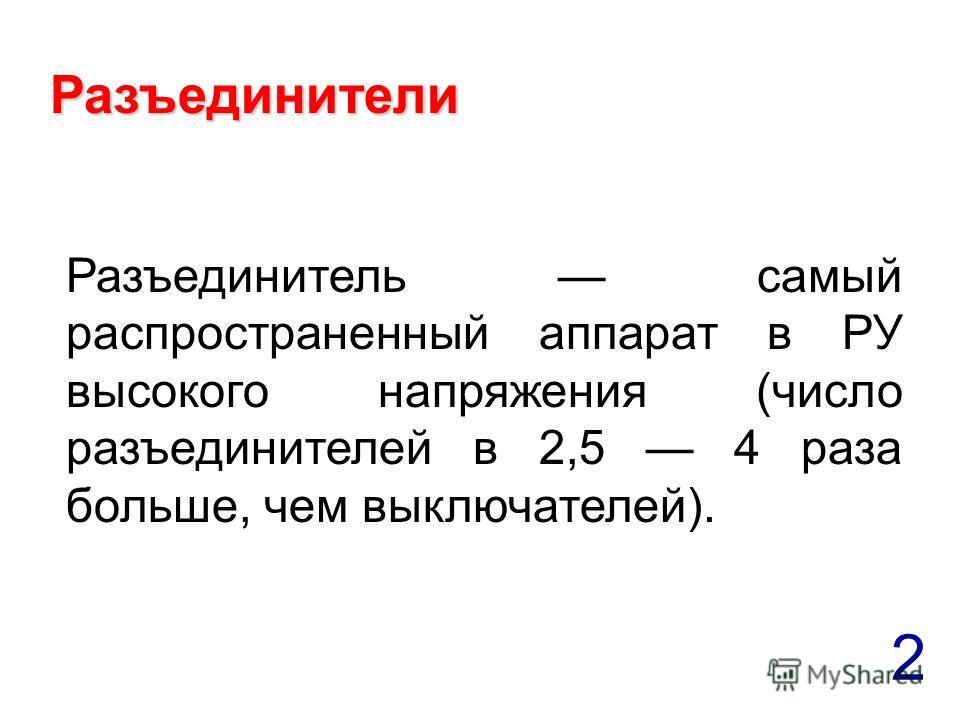 2 Разъединители Разъединитель самый распространенный аппарат в РУ высокого напряжения (число разъединителей в 2,5 4 раза больше, чем выключателей).