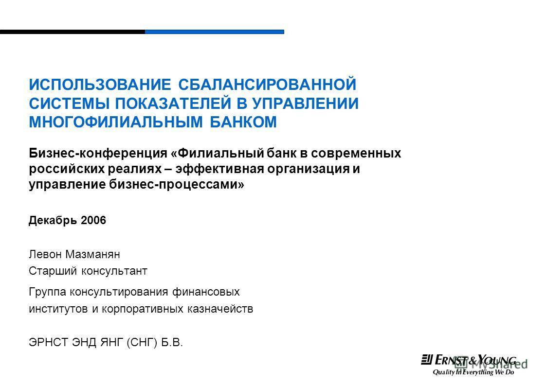 ИСПОЛЬЗОВАНИЕ СБАЛАНСИРОВАННОЙ СИСТЕМЫ ПОКАЗАТЕЛЕЙ В УПРАВЛЕНИИ МНОГОФИЛИАЛЬНЫМ БАНКОМ Бизнес-конференция «Филиальный банк в современных российских реалиях – эффективная организация и управление бизнес-процессами» Декабрь 2006 Левон Мазманян Старший