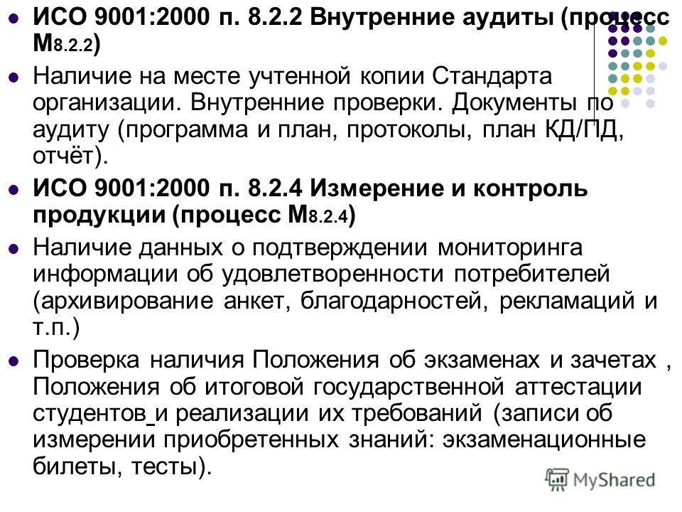 ИСО 9001:2000 п. 8.2.2 Внутренние аудиты (процесс М 8.2.2 ) Наличие на месте учтенной копии Стандарта организации. Внутренние проверки. Документы по аудиту (программа и план, протоколы, план КД/ПД, отчёт). ИСО 9001:2000 п. 8.2.4 Измерение и контроль