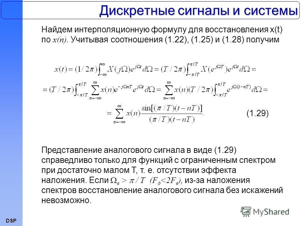 DSP Дискретные сигналы и системы Найдем интерполяционную формулу для восстановления x(t) по x(n). Учитывая соотношения (1.22), (1.25) и (1.28) получим Представление аналогового сигнала в виде (1.29) справедливо только для функций с ограниченным спект