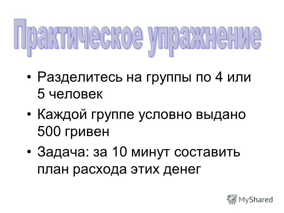 Разделитесь на группы по 4 или 5 человек Каждой группе условно выдано 500 гривен Задача: за 10 минут составить план расхода этих денег