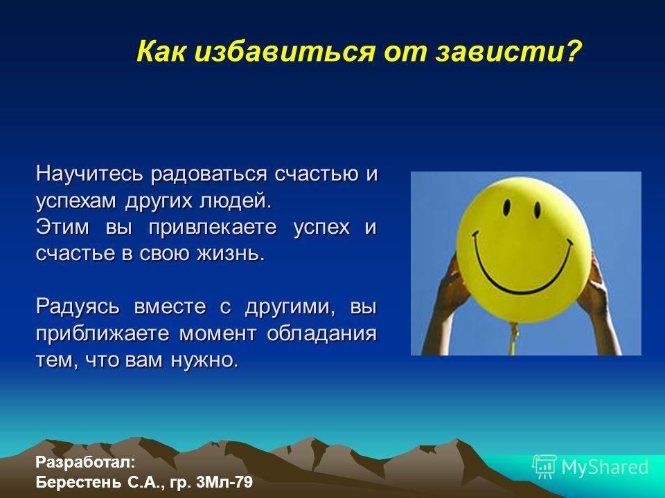 Как избавиться от зависти? Научитесь радоваться счастью и успехам других людей. Этим вы привлекаете успех и счастье в свою жизнь. Радуясь вместе с другими, вы приближаете момент обладания тем, что вам нужно. Разработал: Берестень С.А., гр. 3Мл-79