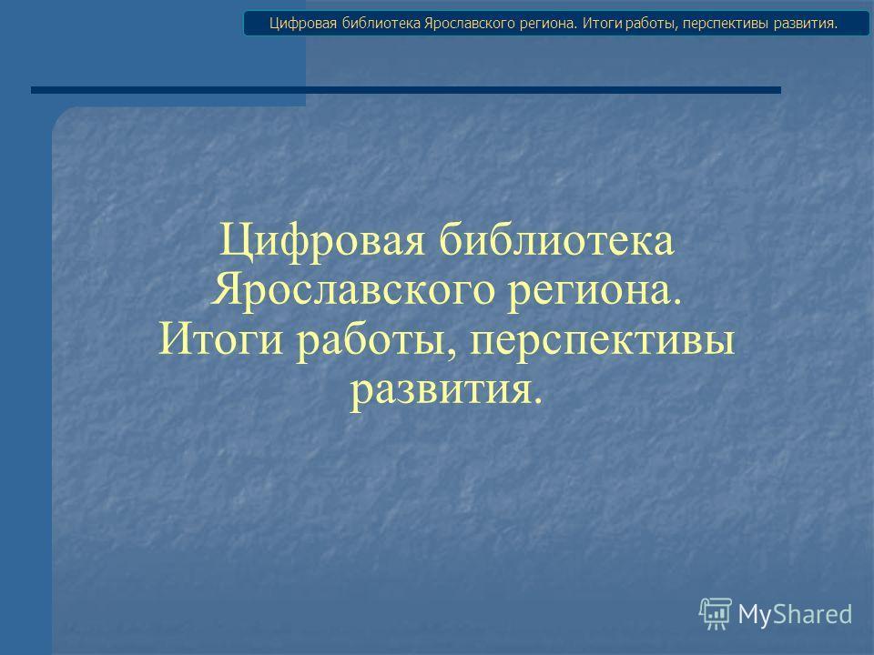 Цифровая библиотека Ярославского региона. Итоги работы, перспективы развития.