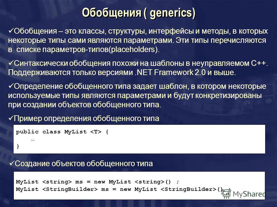 Обобщения ( generics) Обобщения – это классы, структуры, интерфейсы и методы, в которых некоторые типы сами являются параметрами. Эти типы перечисляются в списке параметров-типов(placeholders). Синтаксически обобщения похожи на шаблоны в неуправляемо