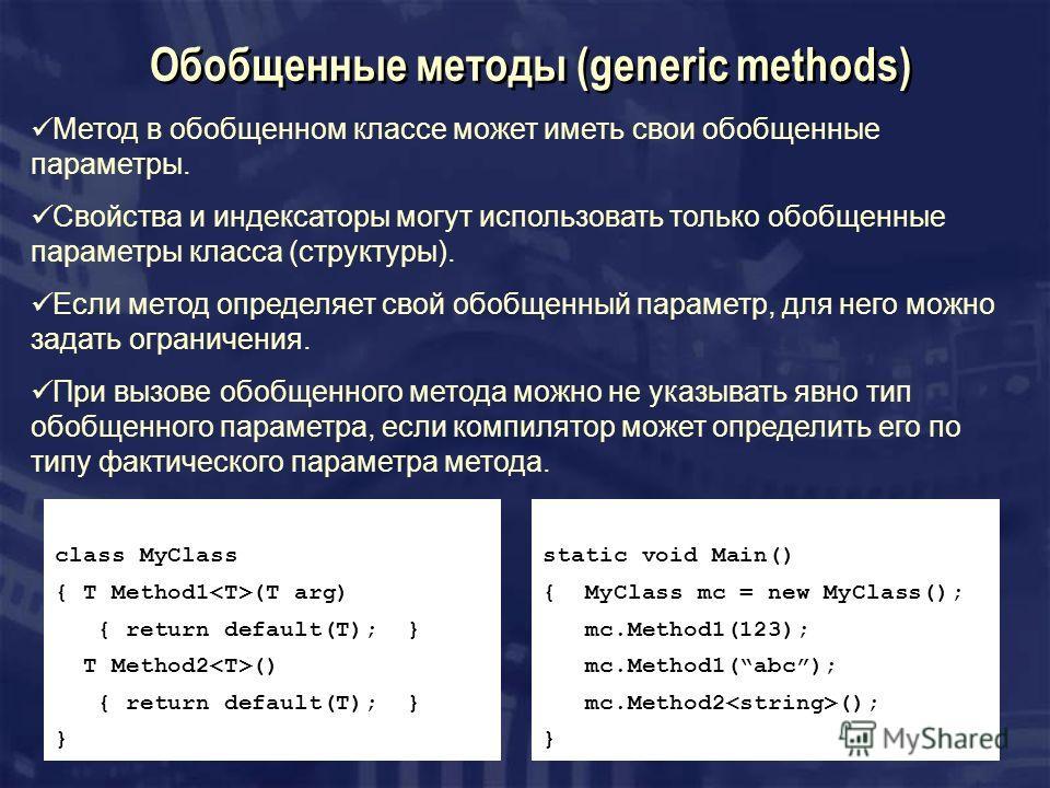 Обобщенные методы (generic methods) class MyClass { T Method1 (T arg) { return default(T); } T Method2 () { return default(T); } } Метод в обобщенном классе может иметь свои обобщенные параметры. Свойства и индексаторы могут использовать только обобщ