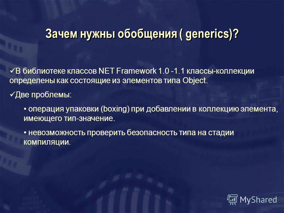 Зачем нужны обобщения ( generics)? В библиотеке классов NET Framework 1.0 -1.1 классы-коллекции определены как состоящие из элементов типа Object. Две проблемы: операция упаковки (boxing) при добавлении в коллекцию элемента, имеющего тип-значение. не