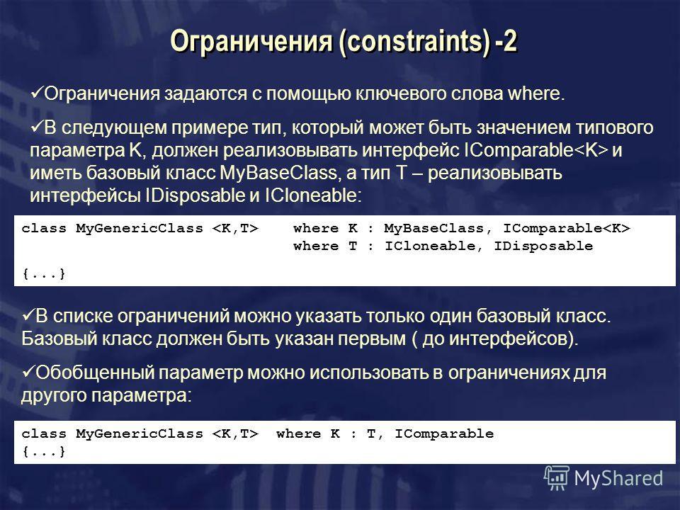Ограничения (constraints) -2 Ограничения задаются с помощью ключевого слова where. В следующем примере тип, который может быть значением типового параметра K, должен реализовывать интерфейс IComparable и иметь базовый класс MyBaseClass, а тип T – реа