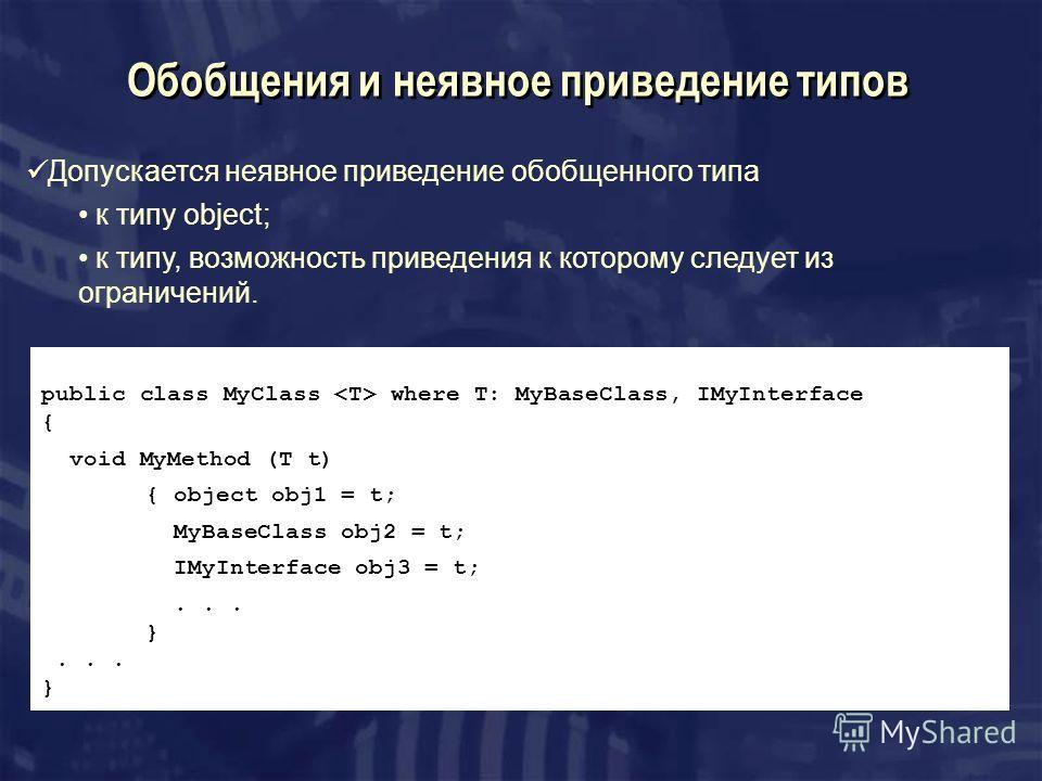 Обобщения и неявное приведение типов Допускается неявное приведение обобщенного типа к типу object; к типу, возможность приведения к которому следует из ограничений. public class MyClass where T: MyBaseClass, IMyInterface { void MyMethod (T t) { obje
