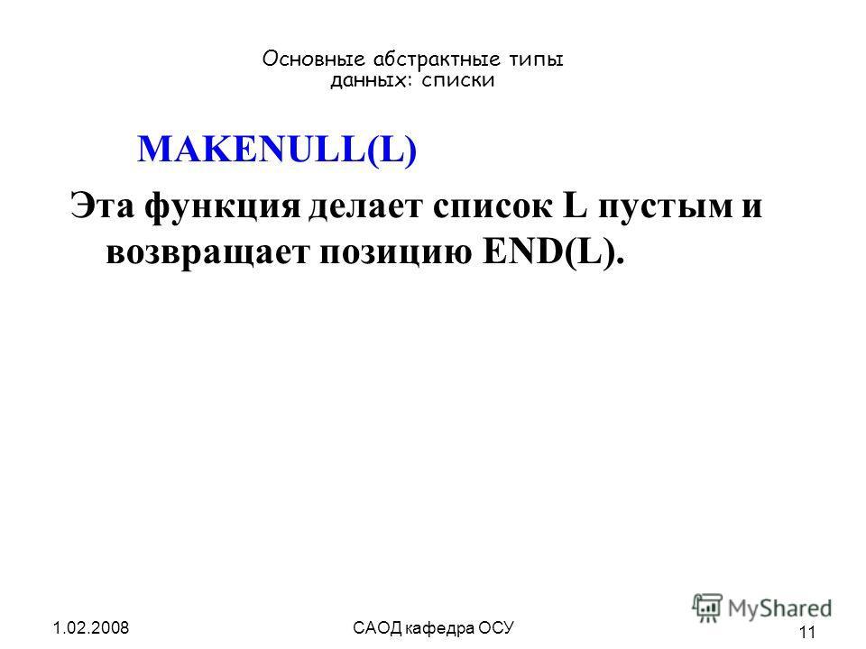 1.02.2008САОД кафедра ОСУ 11 Основные абстрактные типы данных: списки MAKENULL(L) Эта функция делает список L пустым и возвращает позицию END(L).