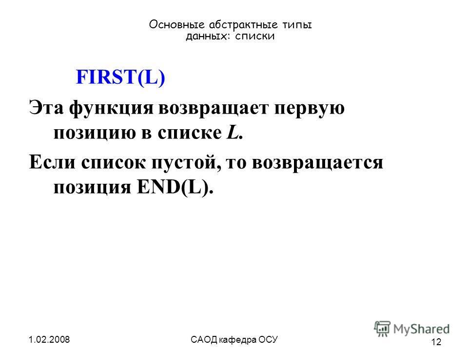 1.02.2008САОД кафедра ОСУ 12 Основные абстрактные типы данных: списки FIRST(L) Эта функция возвращает первую позицию в списке L. Если список пустой, то возвращается позиция END(L).