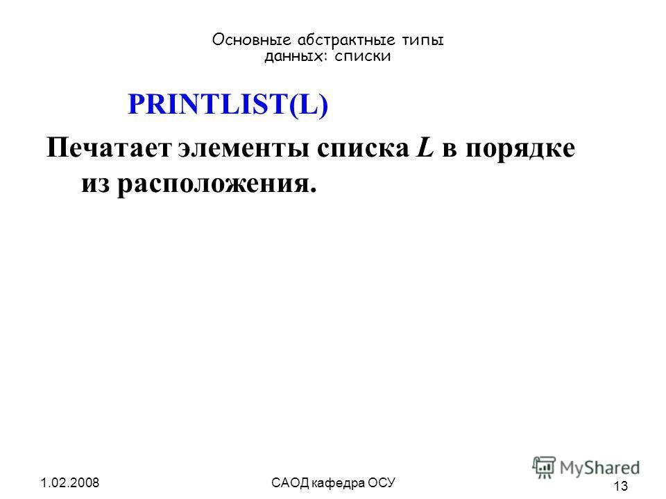 1.02.2008САОД кафедра ОСУ 13 Основные абстрактные типы данных: списки PRINTLIST(L) Печатает элементы списка L в порядке из расположения.