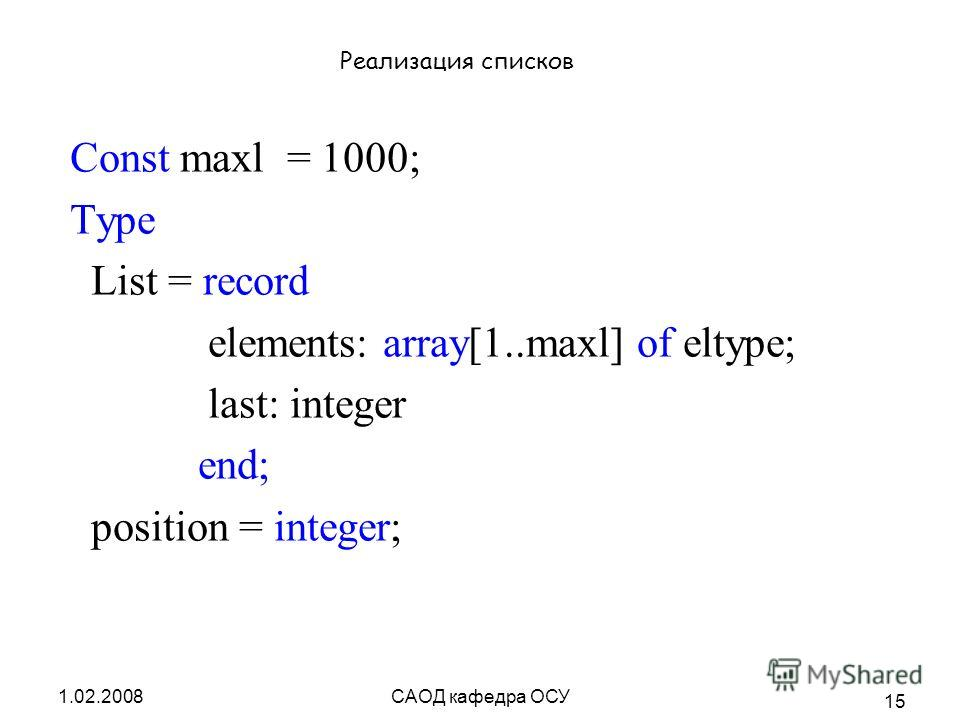 1.02.2008САОД кафедра ОСУ 15 Реализация списков Const maxl = 1000; Type List = record elements: array[1..maxl] of eltype; last: integer end; position = integer;