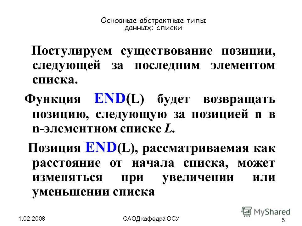 1.02.2008САОД кафедра ОСУ 5 Основные абстрактные типы данных: списки Постулируем существование позиции, следующей за последним элементом списка. Функция END( L) будет возвращать позицию, следующую за позицией n в n-элементном списке L. Позиция END (L
