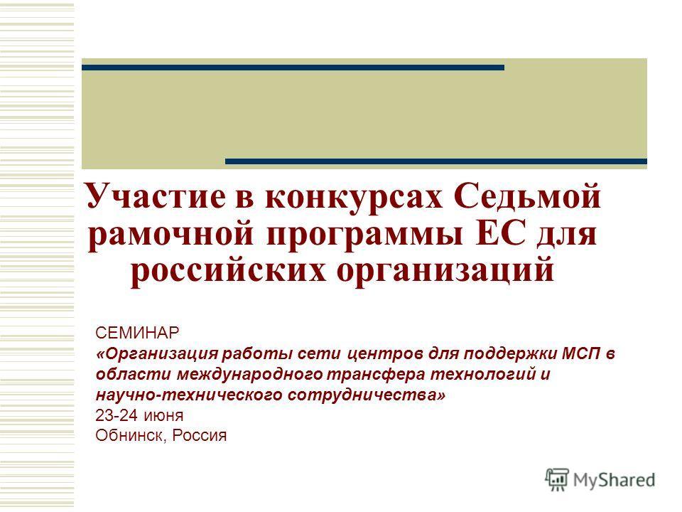 Участие в конкурсах Седьмой рамочной программы ЕС для российских организаций СЕМИНАР «Организация работы сети центров для поддержки МСП в области международного трансфера технологий и научно-технического сотрудничества» 23-24 июня Обнинск, Россия