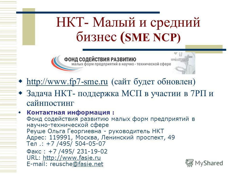 НКТ- Малый и средний бизнес ( SME NCP) http://www.fp7-sme.ru (сайт будет обновлен) http://www.fp7-sme.ru Задача НКТ- поддержка МСП в участии в 7РП и сайнпостинг Контактная информация : Фонд содействия развитию малых форм предприятий в научно-техничес